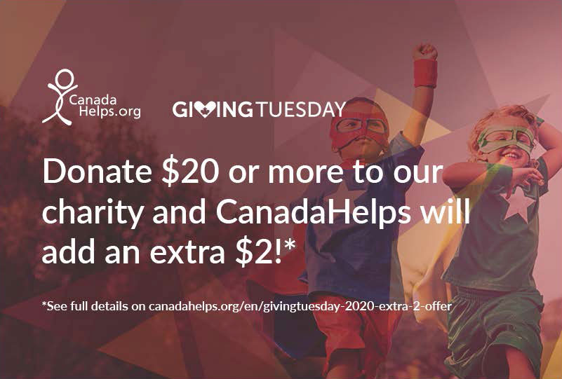 Giving Tuesday - Donate $20 or more to our charity and CanadaHelps will add and extra $2!* See full details on canadahelps.org/en/givingtuesday-2020-extra-2-offer